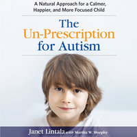 The Un-Prescription for Autism: A Natural Approach for a Calmer, Happier, and More Focused Child - Janet Lintala