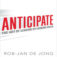 Anticipate: The Art of Leading by Looking Ahead - Rob-Jan de Jong