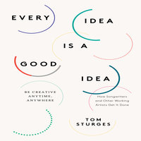 Every Idea is a Good Idea: Be Creative Anytime, Anywhere - Tom Sturges