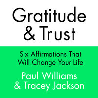 Gratitude and Trust: Six Affirmations That Will Change Your Life - Tracey Jackson,Paul Williams