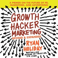 Growth Hacker Marketing: A Primer on the Future of PR, Marketing, and Advertising: Revised and Expanded - Ryan Holiday