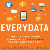 Everydata: The Misinformation Hidden in the Little Data You Consume Every Day - Mike Gluck, John H. Johnson