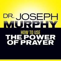 How to Use the Power Prayer - Dr. Joseph Murphy