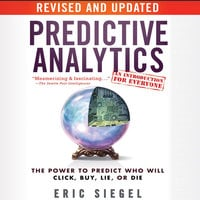 Predictive Analytics: The Power to Predict Who Will Click, Buy, Lie, or Die, Revised and Updated - Eric Siegel