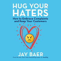 Hug Your Haters: How to Embrace Complaints and Keep Your Customers - Jay Baer