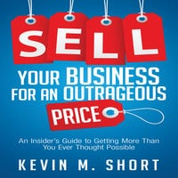 Sell Your Business for an Outrageous Price: An Insider's Guide to Getting More Than You Ever Thought Possible - Kevin M. Short