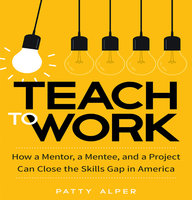 Teach to Work: How a Mentor, a Mentee, and a Project Can Close the Skills Gap in America - Patty Alper
