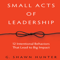 Small Acts Leadership: 12 Intentional Behaviors That Lead to Big Impact - G. Shawn Hunter
