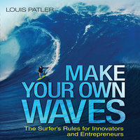 Make Your Own Waves: The Surfer's Rules for Innovators and Entrepreneurs - Louis Patler