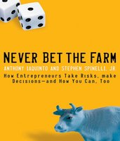 Never Bet the Farm: How Entrepreneurs Take Risks, Make Decisions – and How You Can, Too - Anthony Iaquinto, Stephen Spinelli
