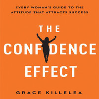 The Confidence Effect: Every Woman's Guide to the Attitude That Attracts Success - Grace Killelea