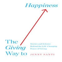 The Giving Way to Happiness: Stories and Science Behind the Life-Changing Power of Giving - Jenny Santi