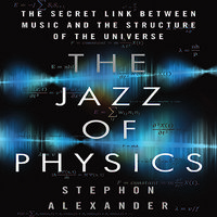 The Jazz Physics: The Secret Link Between Music and the Structure of the Universe - Stephon Alexander