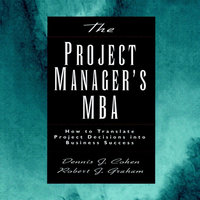 The Project Manager's MBA: How to Translate Project Decisions into Business Success - Dennis J. Cohen, Robert J. Graham