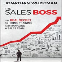 The Sales Boss: The Real Secret to Hiring, Training, and Managing a Sales Team - Jonathan Whistman