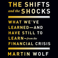 The Shifts and the Shocks: What We've Learned and Have Still to Learn From the Financial Crisis - Martin Wolf