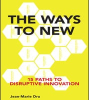 The Ways to New: 15 Paths to Disruptive Innovation - Jean-Marie Dru