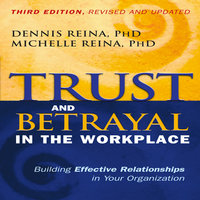 Trust and Betrayal in the Workplace: Building Effective Relationships in Your Organization - Dennis Reina, Michelle Reina