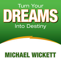 Turn Your Dreams Into Your Destiny - Michael Wickett