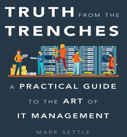 Truth from the Trenches: A Practical Guide to the Art of IT Management - Mark Settle