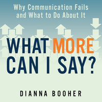 What More Can I Say?: Why Communication Fails and What to Do About It - Dianna Booher