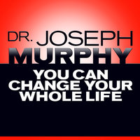 You Can Change Your Whole Life - Joseph Murphy