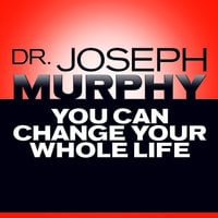 You Can Change Your Whole Life - Dr. Joseph Murphy