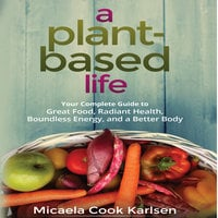 A Plant-Based Life: Your Complete Guide to Great Food, Radiant Health, Boundless Energy, and a Better Body - Micaela Cook Karlsen