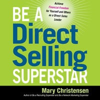 Be a Direct Selling Superstar: Achieve Financial Freedom for Yourself and Others as a Direct Sales Leader - Mary Christensen