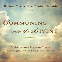 Communing With the Divine: A Clairvoyant's Guide to Angels, Archangels, and the Spiritual Hierarchy - Barbara Y. Martin, Dimitir Moraitis