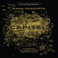 Capital: The Eruption of Delhi - Rana Dasgupta