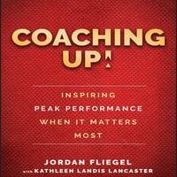 Coaching Up!: Inspiring Peak Performance When It Matters Most - Jordan Fliegel