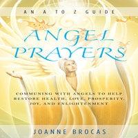 Angel Prayers: Communing With Angels to Help Restore Health, Love, Prosperity, Joy, and Enlightenment - Joanne Brocas