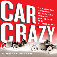Car Crazy: The Battle for Supremacy between Ford and Olds and the Dawn of the Automobile Age - G. Wayne Miller