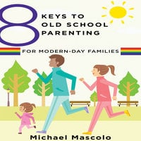 8 Keys to Old School Parenting for Modern-Day Families - Michael Mascolo