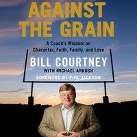 Against the Grain: A Coach's Wisdom on Character, Faith, Family, and Love - Bill Courtney