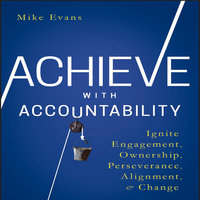 Achieve with Accountability: Ignite Engagement, Ownership, Perseverance, Alignment, and Change - Mike Evans