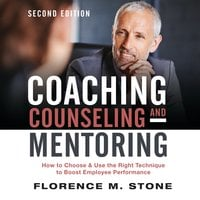 Coaching, Counseling & Mentoring Second Edition: How to Choose & Use the Right Technique to Boost Employee Performance - Florence M. Stone