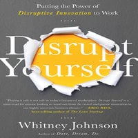 Disrupt Yourself: Putting the Power of Disruptive Innovation to Work - Whitney Johnson