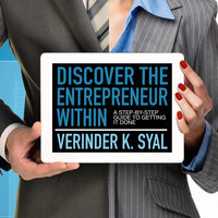 Discover the Entrepreneur Within: A Step-By-Step Guide To Getting It Done - Verinder K. Syal