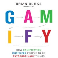 Gamify: How Gamification Motivates People to Do Extraordinary Things - Brian Burke