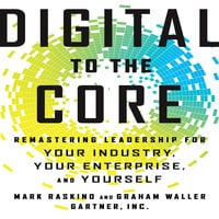Digital To The Core: Remastering Leadership for Your Industry, Your Enterprise, and Yourself - Mark Raskino,Graham Waller