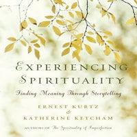 Experiencing Spirituality: Finding Meaning Through Storytelling - Katherine Ketcham,Ernest Kurtz