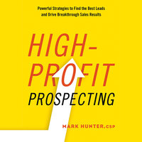 High-Profit Prospecting: Powerful Strategies to Find the Best Leads and Drive Breakthrough Sales Results - Mark Hunter
