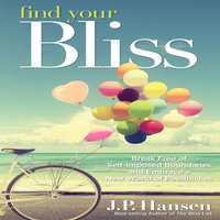 Find Your Bliss: Break Free of Self-Imposed Boundaries and Embrace a New World of Possibilities - J.P. Hansen