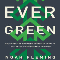 Evergreen: Cultivate the Enduring Customer Loyalty That Keeps Your Business Thriving - Noah Fleming