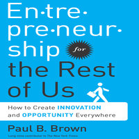 Entrepreneurship for the Rest Us: How to Create Innovation and Opportunity Everywhere - Paul B. Brown