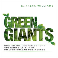 Green Giants: How Smart Companies Turn Sustainability into Billion-Dollar Businesses - E. Freya Williams