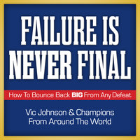Failure is Never Final: How to Bounce Back Big From Any Defeat - Vic Johnson,Champions from Around the World