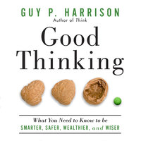 Good Thinking: What You Need to Know to Be Smarter, Safer, Wealthier, And Wiser - Guy P. Harrison